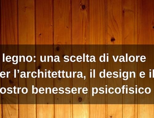 Il legno: una scelta di valore per l'architettura, il design, ma soprattutto per il nostro benessere psicofisico